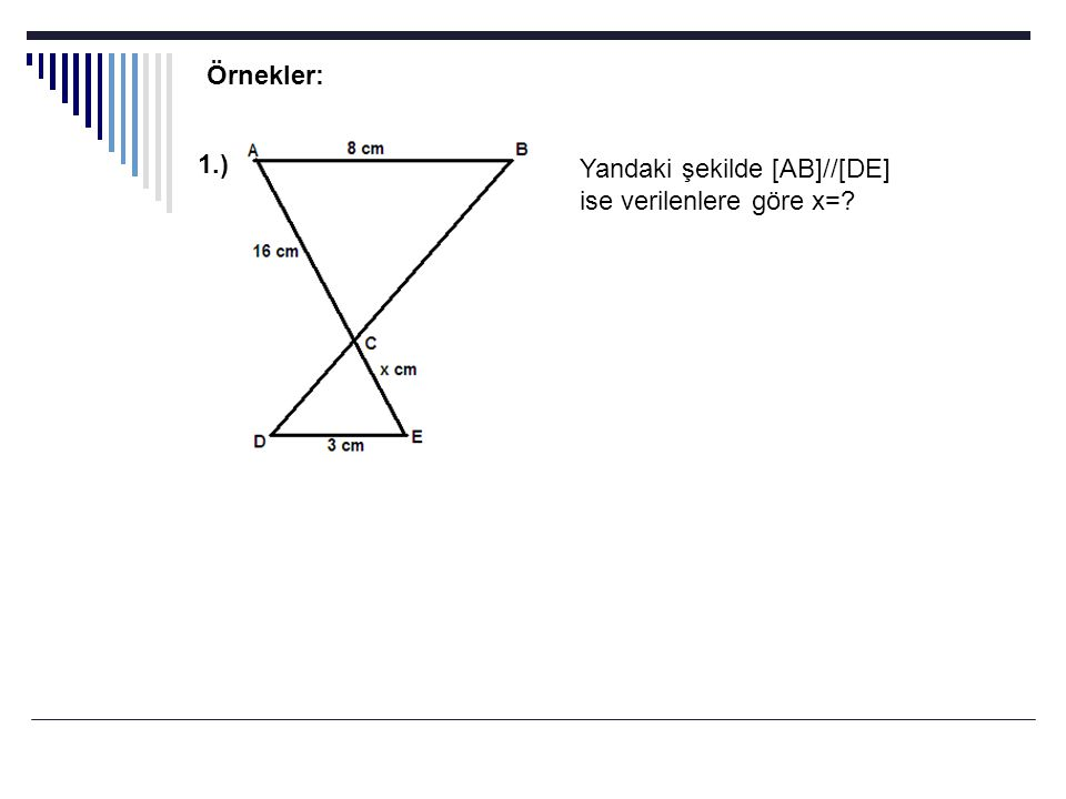 Örnekler: 1.) Yandaki şekilde [AB]//[DE] ise verilenlere göre x=
